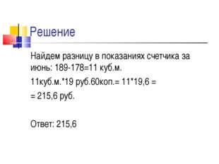 Решение Найдем разницу в показаниях счетчика за июнь: 189-178=11 куб.м. 11куб