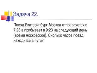 Задача 22. Поезд Екатеринбург-Москва отправляется в 7:23,а прибывает в 9:23 н