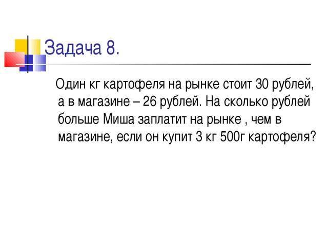 Задача 8. Один кг картофеля на рынке стоит 30 рублей, а в магазине – 26 рубле...