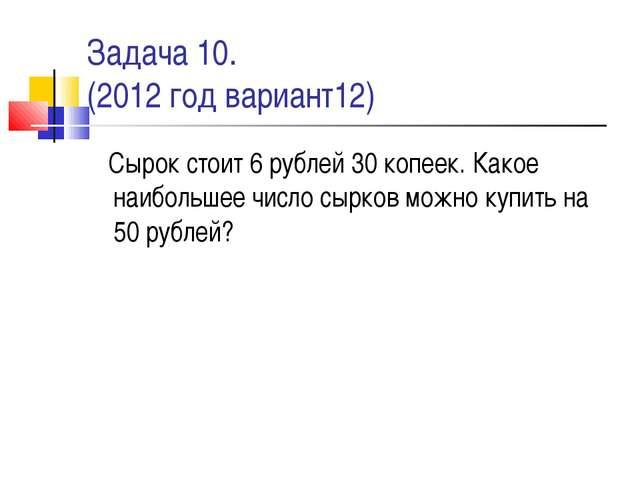 Задача 10. (2012 год вариант12) Сырок стоит 6 рублей 30 копеек. Какое наиболь...