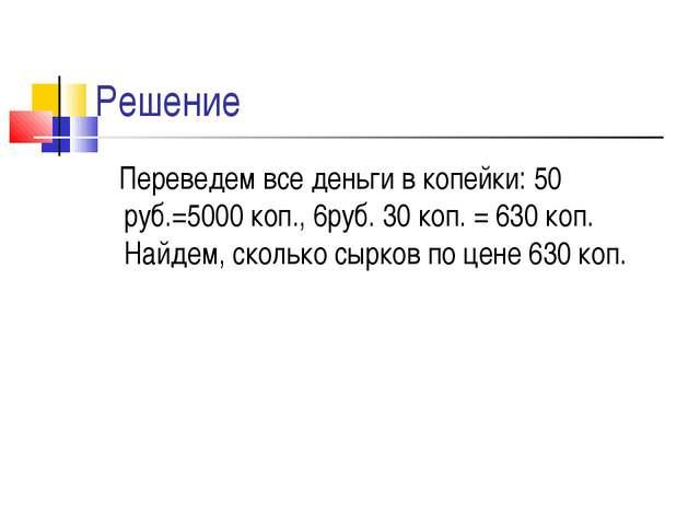 Решение Переведем все деньги в копейки: 50 руб.=5000 коп., 6руб. 30 коп. = 63...