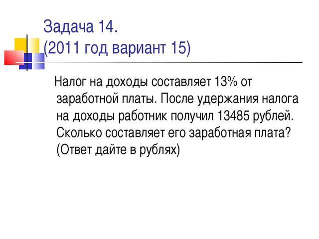 Задача 14. (2011 год вариант 15) Налог на доходы составляет 13% от заработной...