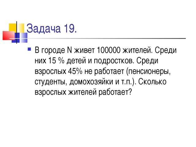 Задача 19. В городе N живет 100000 жителей. Среди них 15 % детей и подростков...