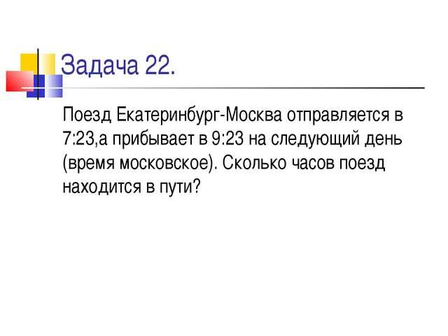 Задача 22. Поезд Екатеринбург-Москва отправляется в 7:23,а прибывает в 9:23 н...