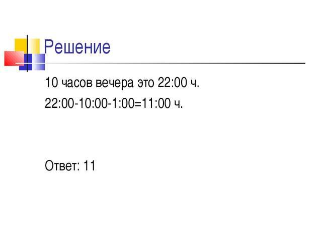 Решение 10 часов вечера это 22:00 ч. 22:00-10:00-1:00=11:00 ч. Ответ: 11