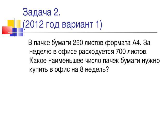 Задача 2. (2012 год вариант 1) В пачке бумаги 250 листов формата А4. За недел...
