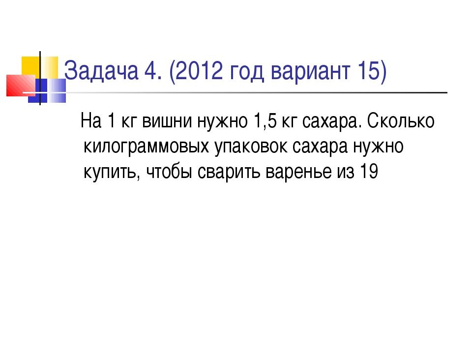 Задача 4. (2012 год вариант 15) На 1 кг вишни нужно 1,5 кг сахара. Сколько ки...