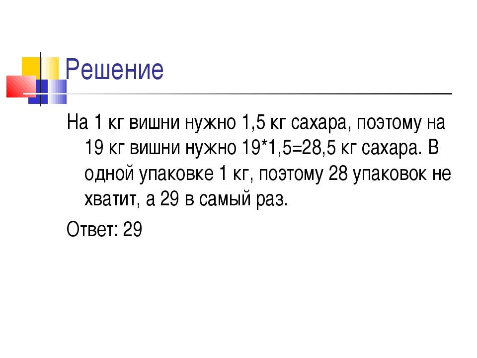 Решение На 1 кг вишни нужно 1,5 кг сахара, поэтому на 19 кг вишни нужно 19*1,...