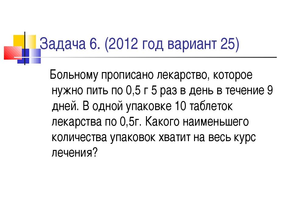 Задача 6. (2012 год вариант 25) Больному прописано лекарство, которое нужно п...