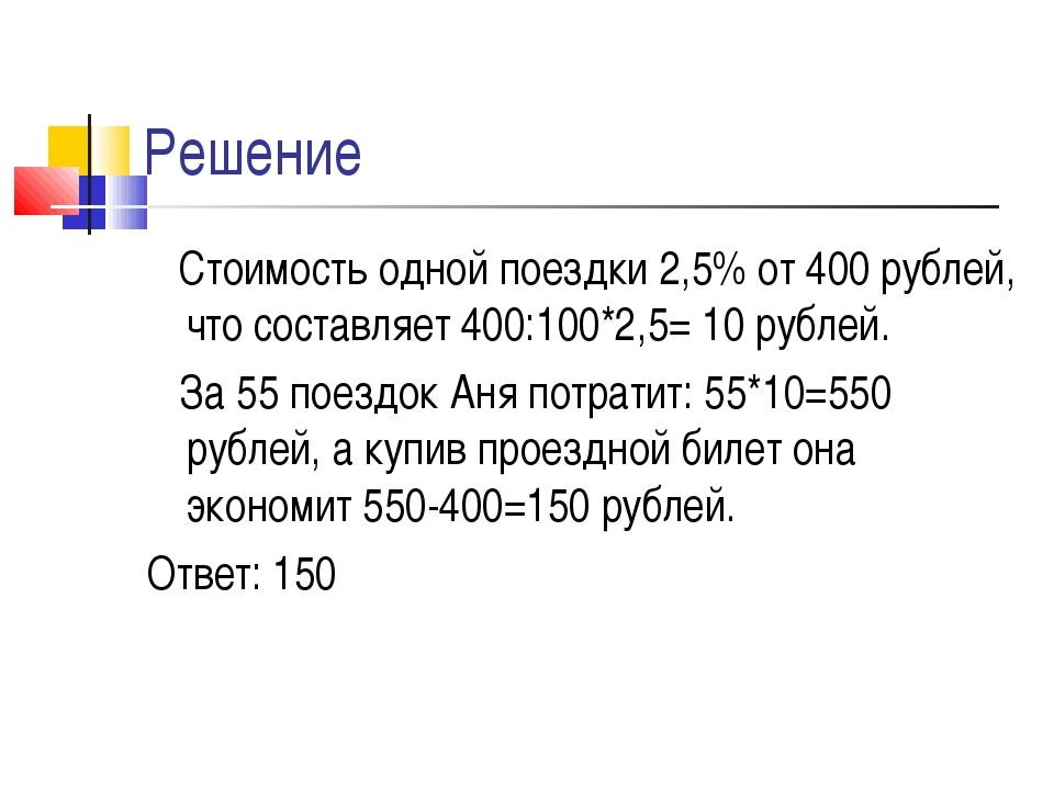 Решение Стоимость одной поездки 2,5% от 400 рублей, что составляет 400:100*2,...