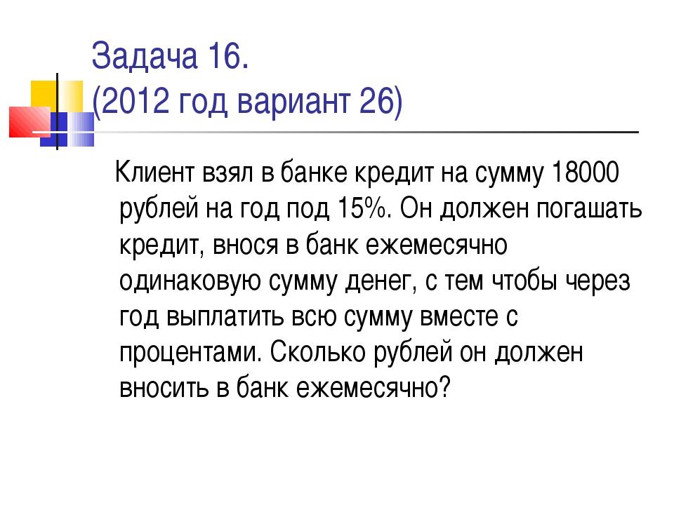 Задача 16. (2012 год вариант 26) Клиент взял в банке кредит на сумму 18000 ру...