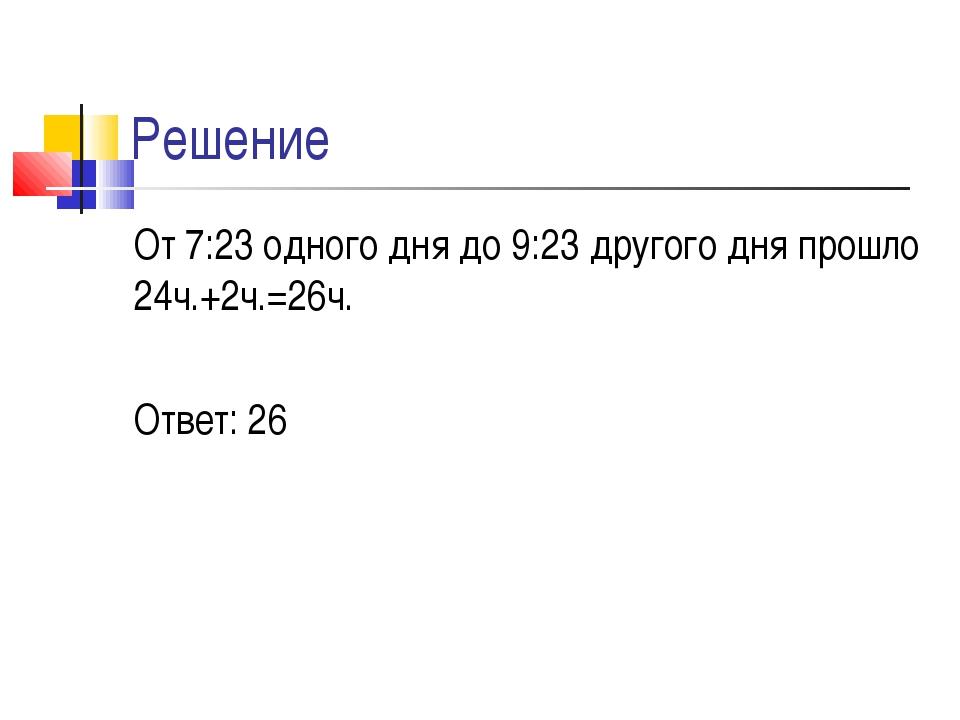 Решение От 7:23 одного дня до 9:23 другого дня прошло 24ч.+2ч.=26ч. Ответ: 26