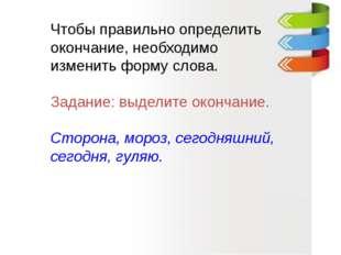 Чтобы правильно определить окончание, необходимо изменить форму слова. Задан