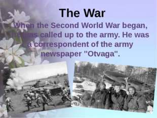 The War When the Second World War began, he was called up to the army. He wa