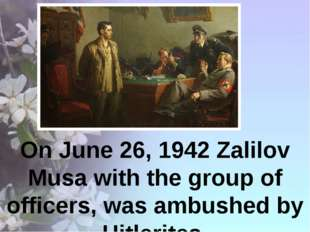 On June 26, 1942 Zalilov Musa with the group of officers, was ambushed by Hi