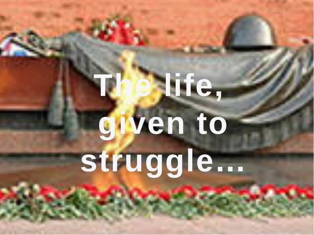 The life, given to struggle…