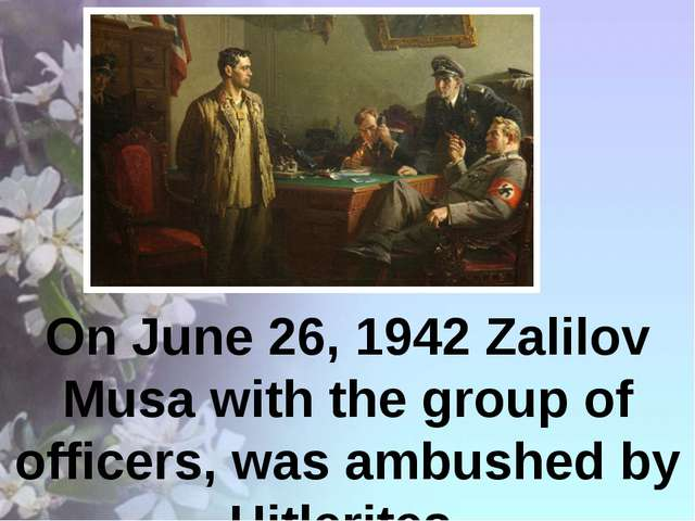 On June 26, 1942 Zalilov Musa with the group of officers, was ambushed by Hi...