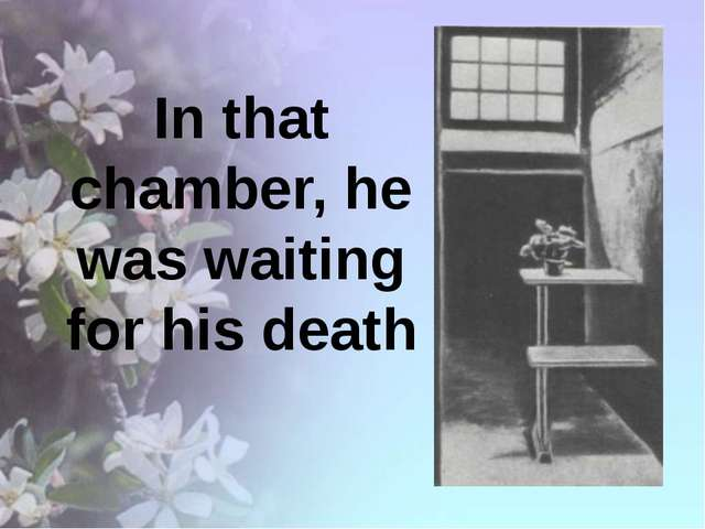 In that chamber, he was waiting for his death