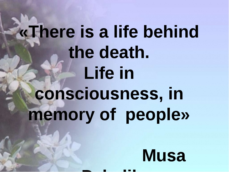 «There is a life behind the death. Life in consciousness, in memory of peopl...