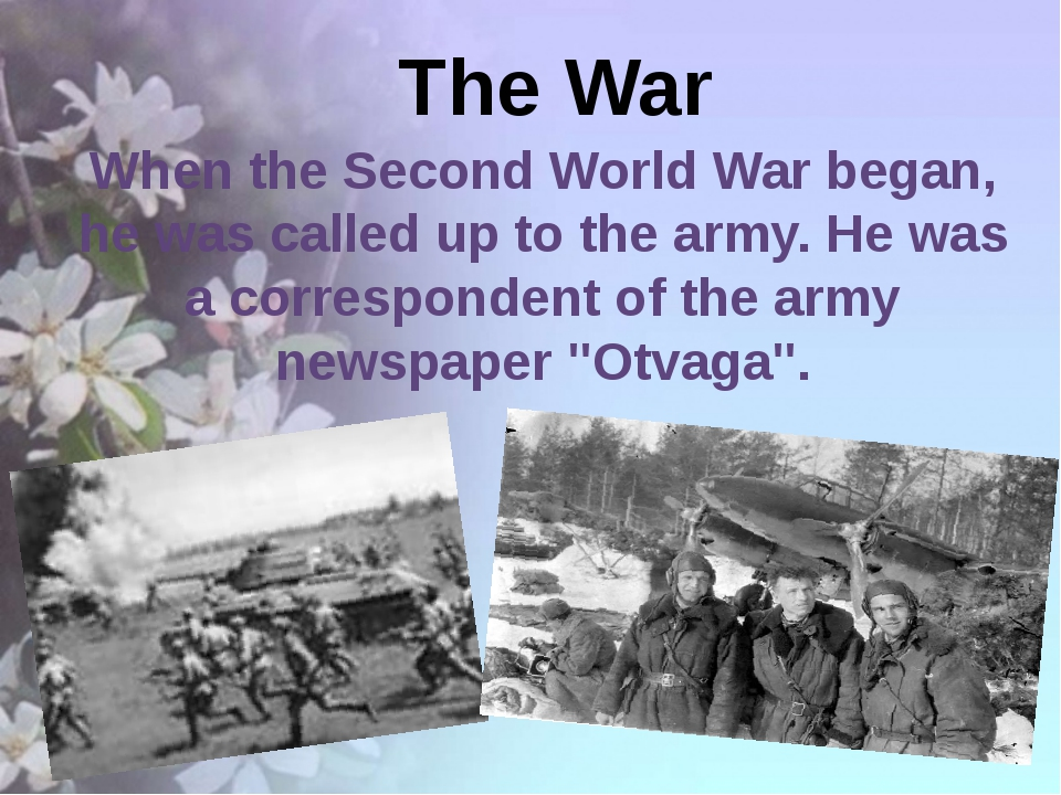 The War When the Second World War began, he was called up to the army. He wa...
