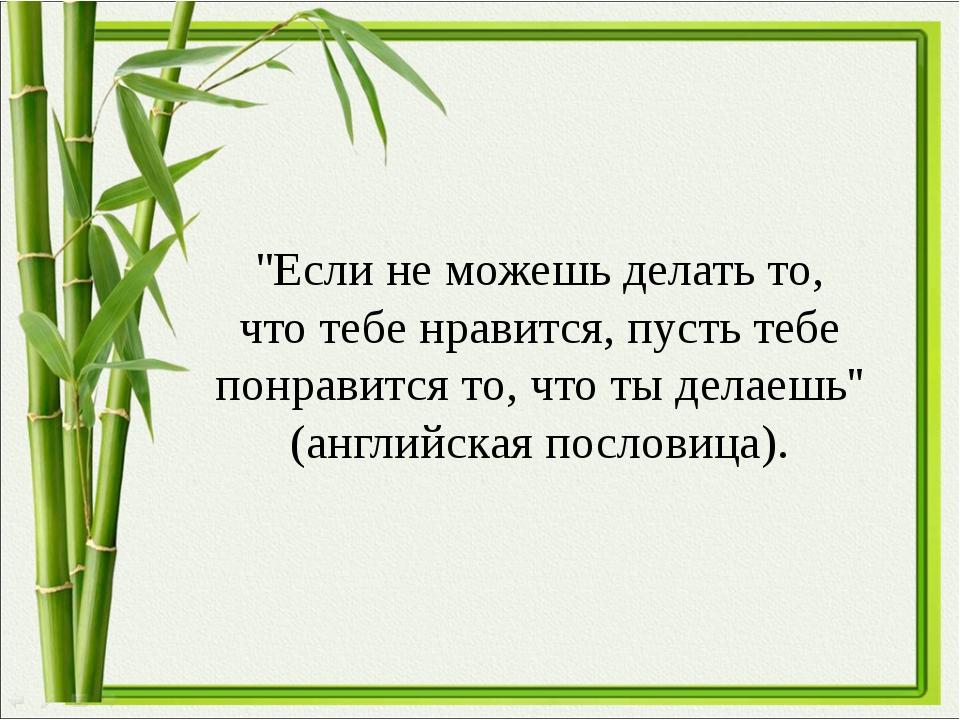 ''Если не можешь делать то, что тебе нравится, пусть тебе понравится то, что...