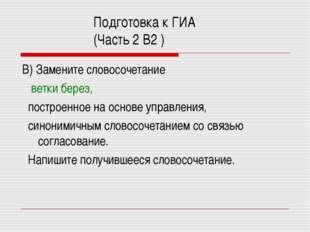 Подготовка к ГИА (Часть 2 В2 ) В) Замените словосочетание ветки берез, постро