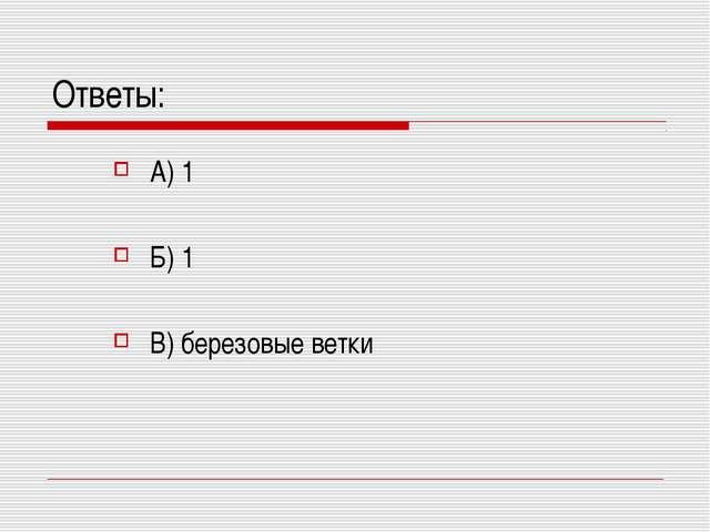 Ответы: А) 1 Б) 1 В) березовые ветки