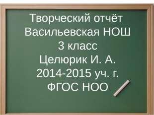 Творческий отчёт Васильевская НОШ 3 класс Целюрик И. А. 2014-2015 уч. г. ФГОС