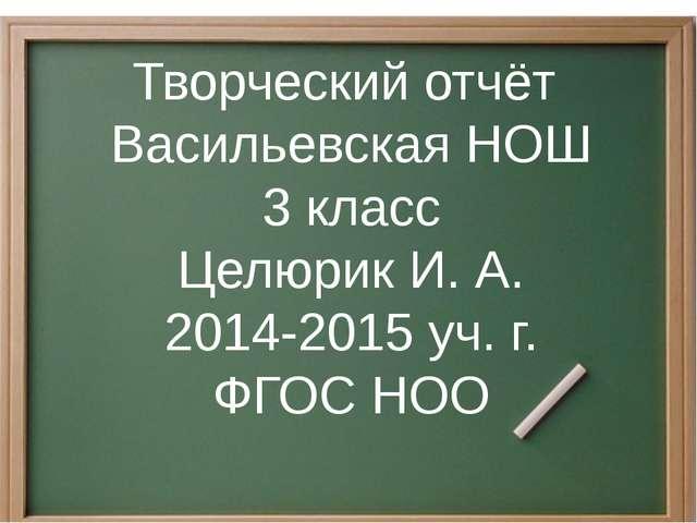 Творческий отчёт Васильевская НОШ 3 класс Целюрик И. А. 2014-2015 уч. г. ФГОС...