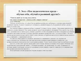 5. Эссе «Мое педагогическое кредо - обучая себя, обучай и развивай других!»