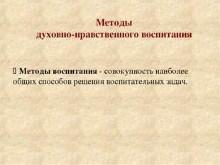 Методы духовно-нравственного воспитания  Методы воспитания - совокупность на