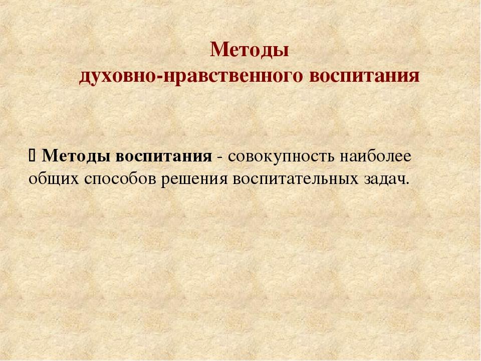 Методы духовно-нравственного воспитания  Методы воспитания - совокупность на...