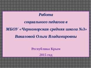 Работа социального педагога в МБОУ «Черноморская средняя школа №3» Вакаловой
