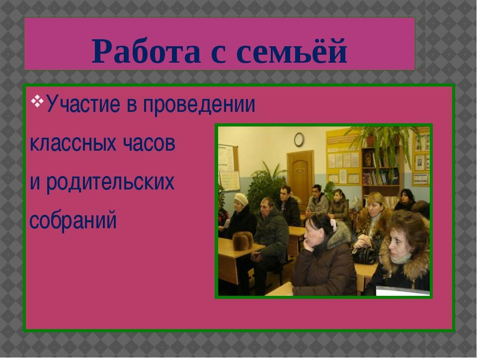 Участие в проведении классных часов и родительских собраний Работа с семьёй
