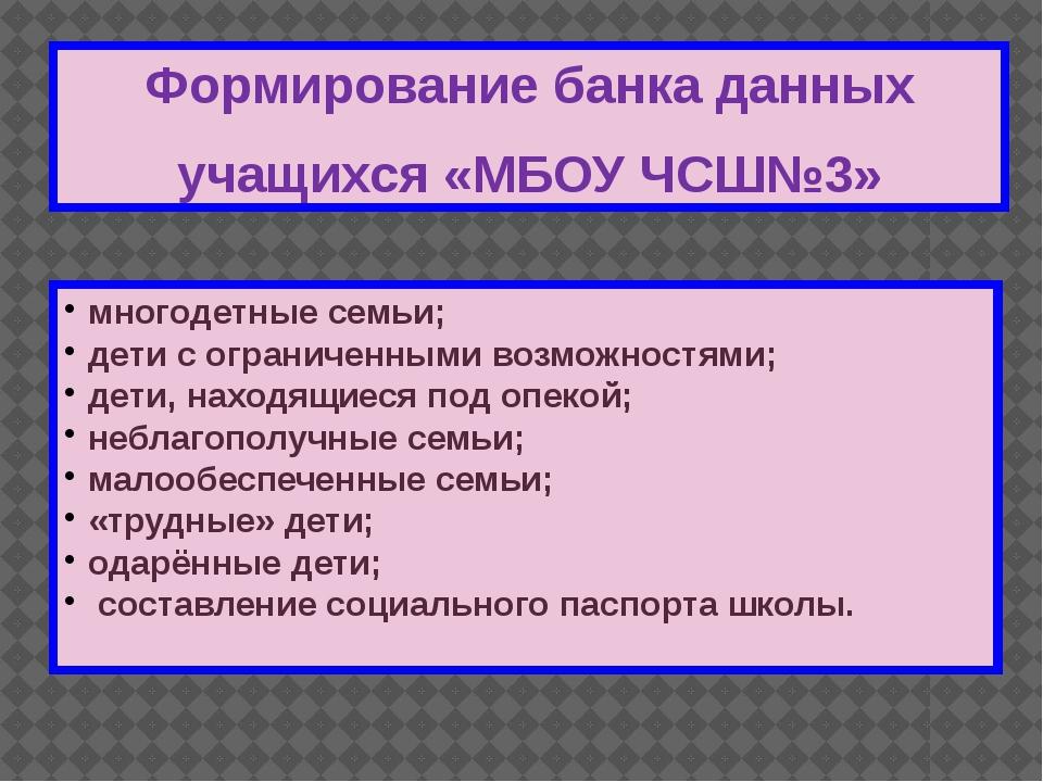 Формирование банка данных учащихся «МБОУ ЧСШ№3» многодетные семьи; дети с огр...