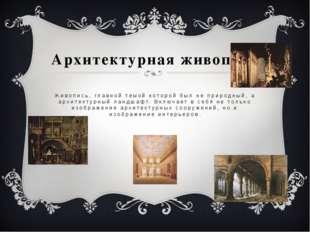 Архитектурная живопись Живопись, главной темой которой был не природный, а ар