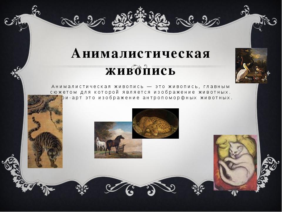Анималистическая живопись Анималистическая живопись — это живопись, главным с...