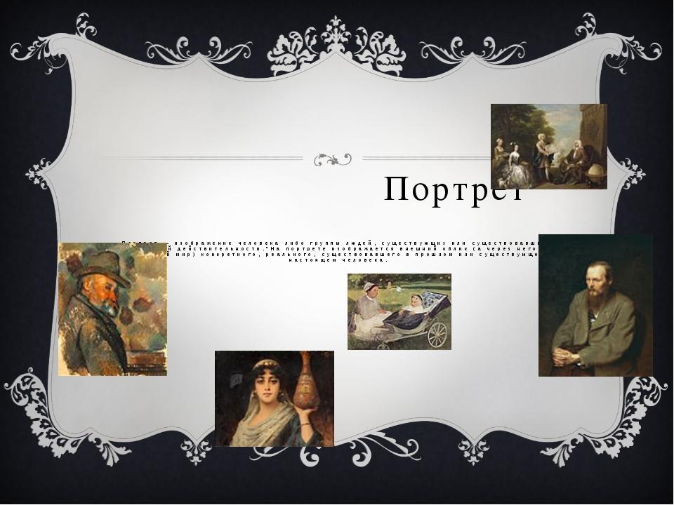 Портрет Портрет — изображение человека либо группы людей, существующих или с...