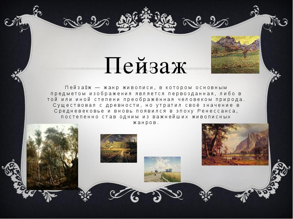 Пейзаж Пейза́ж — жанр живописи, в котором основным предметом изображения явля...