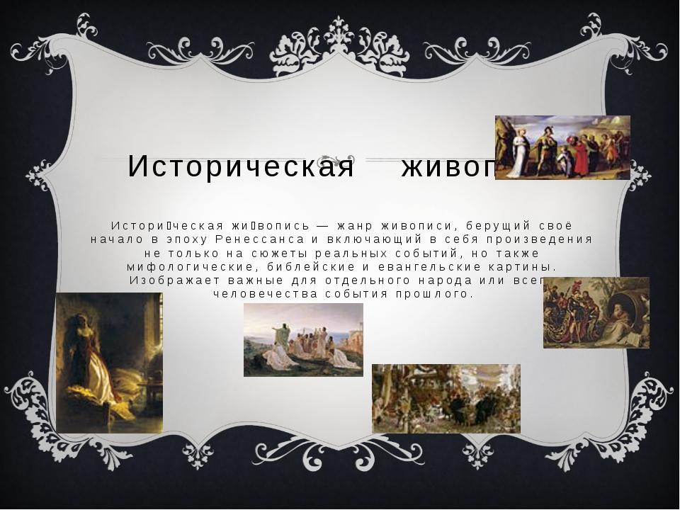 Историческая живопись Истори́ческая жи́вопись — жанр живописи, берущий своё...