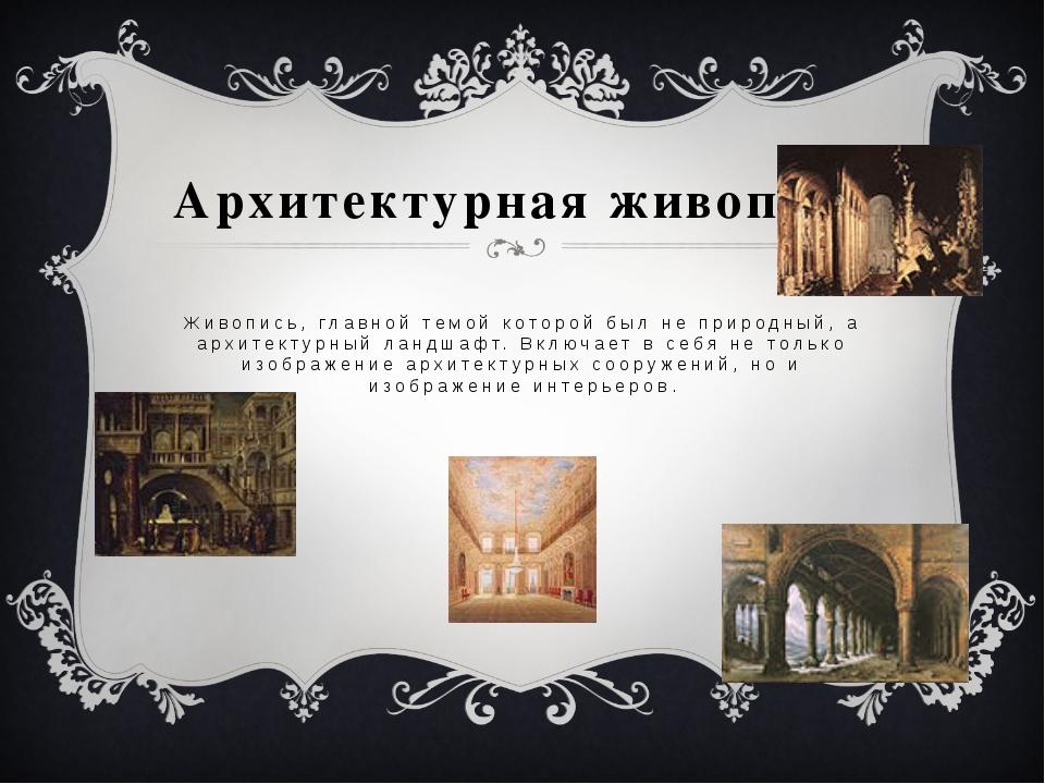 Архитектурная живопись Живопись, главной темой которой был не природный, а ар...