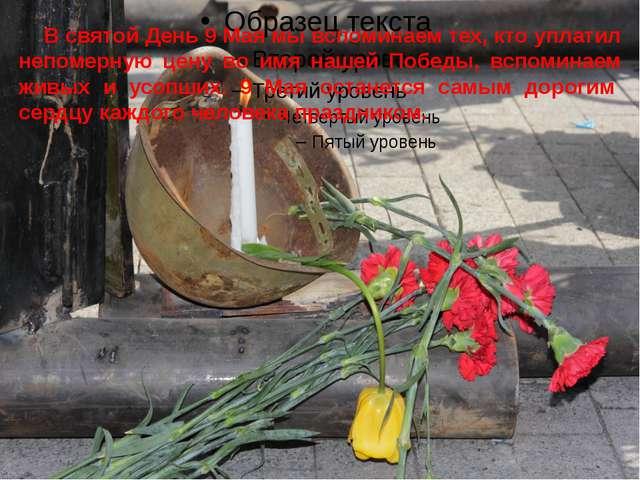 В святой День 9 Мая мы вспоминаем тех, кто уплатил непомерную цену во имя на...