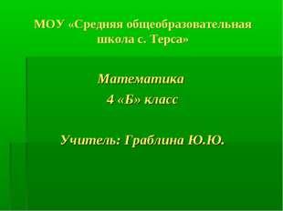 МОУ «Средняя общеобразовательная школа с. Терса» Математика 4 «Б» класс Учите
