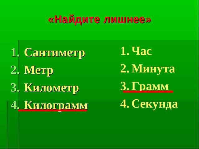 «Найдите лишнее» Сантиметр Метр Километр Килограмм Час Минута Грамм Секунда