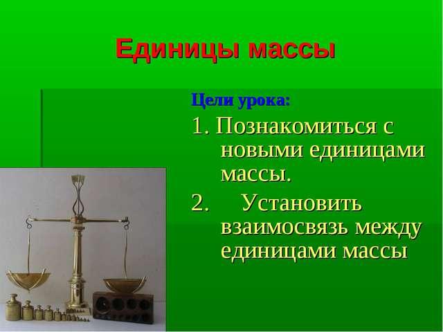 Единицы массы Цели урока: 1. Познакомиться с новыми единицами массы. 2. Устан...