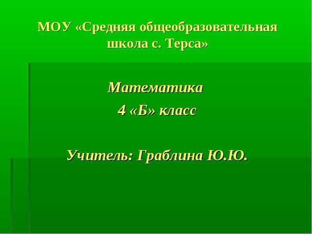 МОУ «Средняя общеобразовательная школа с. Терса» Математика 4 «Б» класс Учите...