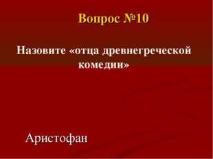 Аристофан Назовите «отца древнегреческой комедии» Вопрос №10