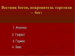Вестник богов, покровитель торговли - бог: 1. Аполлон 2. Гефест 3. Гермес 4.