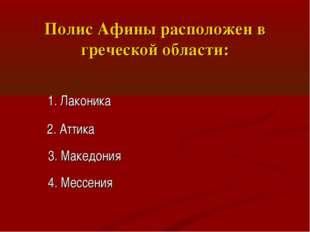 Полис Афины расположен в греческой области: 1. Лаконика 2. Аттика 3. Македони
