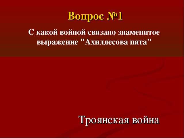 """Вопрос №1 С какой войной связано знаменитое выражение """"Ахиллесова пята"""" Троян..."""